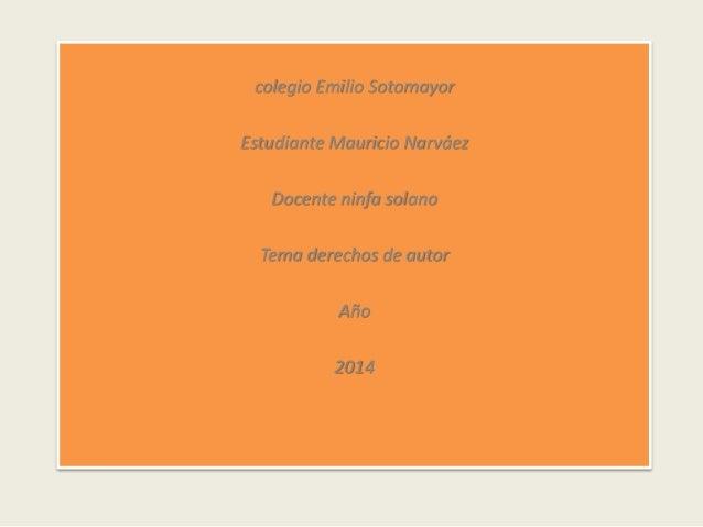 colegio Emilio Sotomayor Estudiante Mauricio Narváez Docente ninfa solano Tema derechos de autor Año 2014