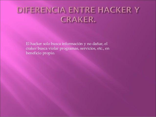 El hacker solo busca información y no dañar, el  craker busca violar programas, servicios, etc., en  beneficio propio.