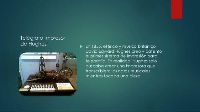 Telégrafo impresor  de Hughes  En 1855, el físico y músico británico  David Edward Hughes creó y patentó  el primer siste...