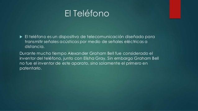 El Teléfono   El teléfono es un dispositivo de telecomunicación diseñado para  transmitir señales acústicas por medio de ...