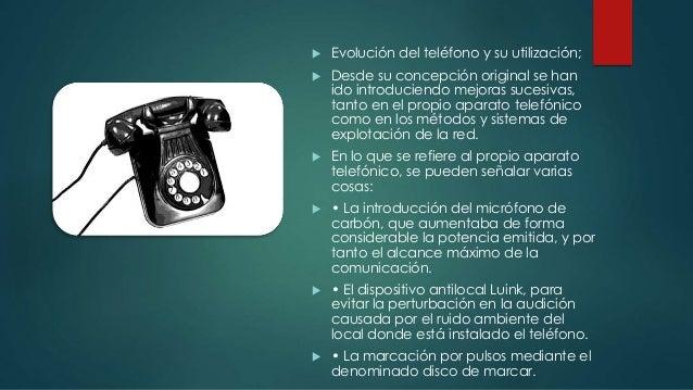  Evolución del teléfono y su utilización;   Desde su concepción original se han  ido introduciendo mejoras sucesivas,  t...