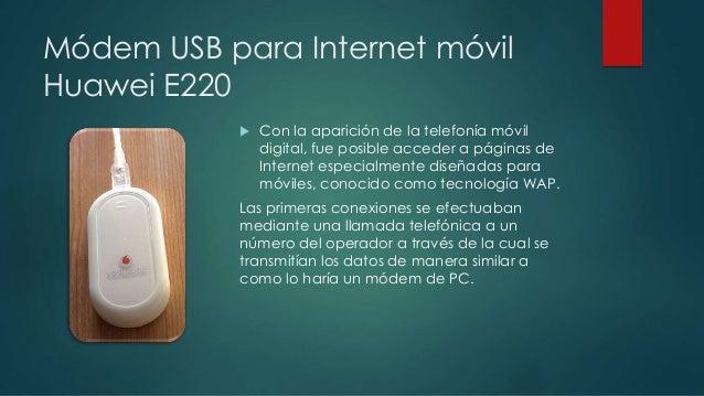 Módem USB para Internet móvil  Huawei E220   Con la aparición de la telefonía móvil  digital, fue posible acceder a págin...