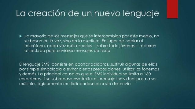 La creación de un nuevo lenguaje   La mayoría de los mensajes que se intercambian por este medio, no  se basan en la voz,...