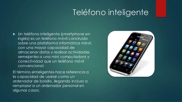 Teléfono inteligente   Un teléfono inteligente (smartphone en  inglés) es un teléfono móvil construido  sobre una platafo...