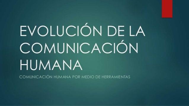 EVOLUCIÓN DE LA  COMUNICACIÓN  HUMANA  COMUNICACIÓN HUMANA POR MEDIO DE HERRAMIENTAS