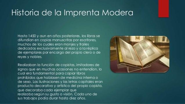 Historia de la Imprenta Modera  Hasta 1450 y aun en años posteriores, los libros se  difundían en copias manuscritas por e...