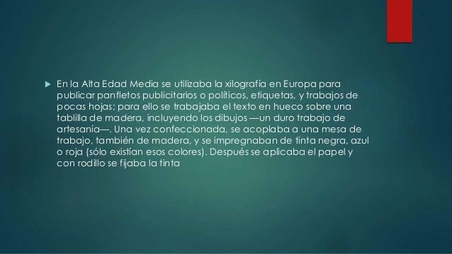  En la Alta Edad Media se utilizaba la xilografía en Europa para  publicar panfletos publicitarios o políticos, etiquetas...