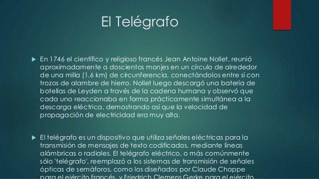 El Telégrafo   En 1746 el científico y religioso francés Jean Antoine Nollet, reunió  aproximadamente a doscientos monjes...