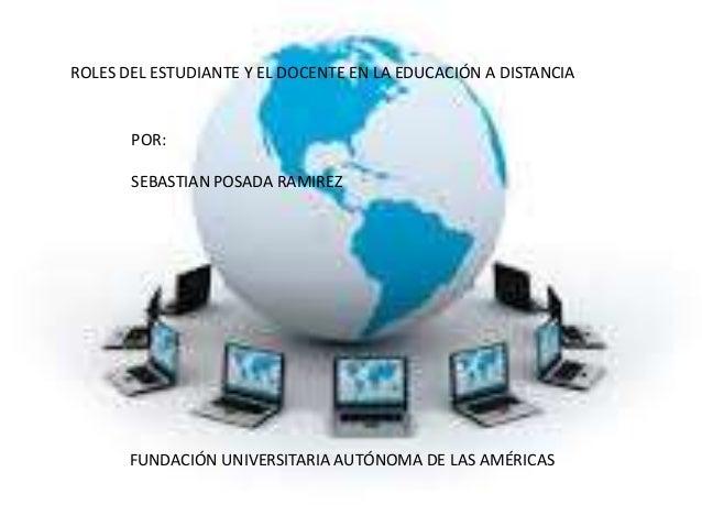 ROLES DEL ESTUDIANTE Y EL DOCENTE EN LA EDUCACIÓN A DISTANCIA  POR:  SEBASTIAN POSADA RAMIREZ  FUNDACIÓN UNIVERSITARIA AUT...
