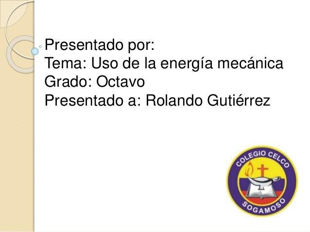 Presentado por:  Tema: Uso de la energía mecánica  Grado: Octavo  Presentado a: Rolando Gutiérrez