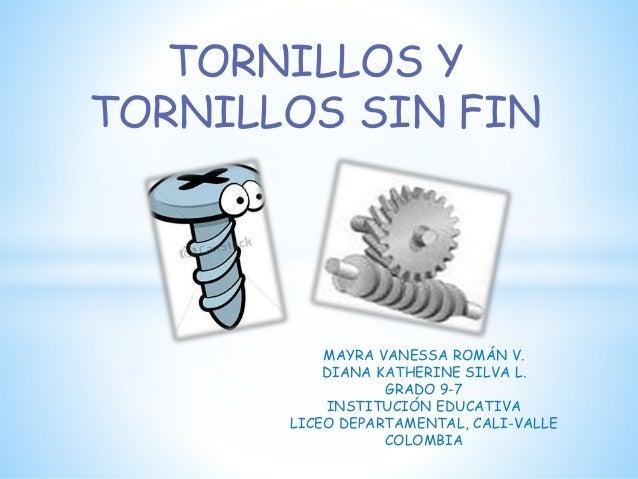 TORNILLOS Y  TORNILLOS SIN FIN  MAYRA VANESSA ROMÁN V.  DIANA KATHERINE SILVA L.  GRADO 9-7  INSTITUCIÓN EDUCATIVA  LICEO ...