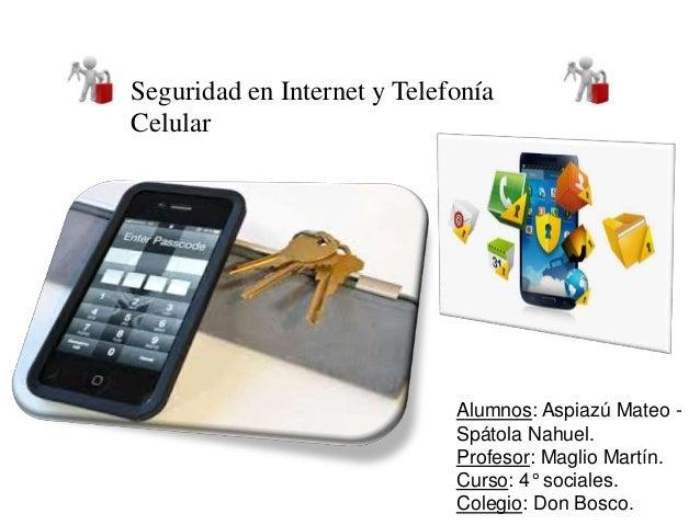 Seguridad en Internet y Telefonía  Celular  Alumnos: Aspiazú Mateo -  Spátola Nahuel.  Profesor: Maglio Martín.  Curso: 4°...