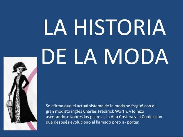 LA HISTORIA  DE LA MODA  Se afirma que el actual sistema de la moda se fraguó con el  gran modisto inglés Charles Frediric...