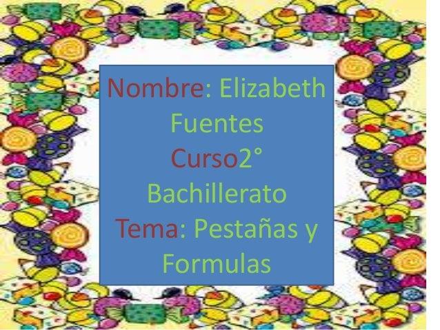 Nombre: Elizabeth  Fuentes  Curso2°  Bachillerato  Tema: Pestañas y  Formulas