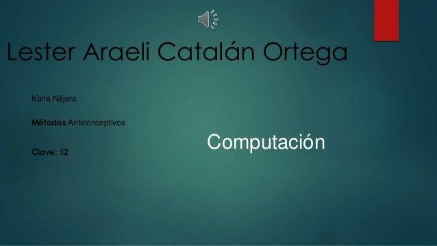 Lester Araeli Catalán Ortega  Computación  Karla Nájera  Métodos Anticonceptivos  Clave: 12