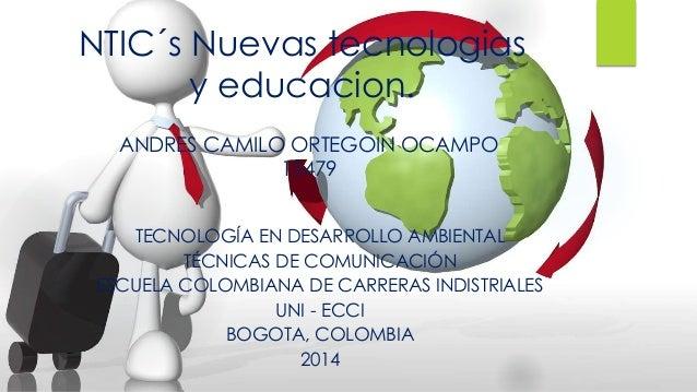 NTIC´s Nuevas tecnologias  y educacion.  ANDRES CAMILO ORTEGOIN OCAMPO  15479  TECNOLOGÍA EN DESARROLLO AMBIENTAL  TÉCNICA...