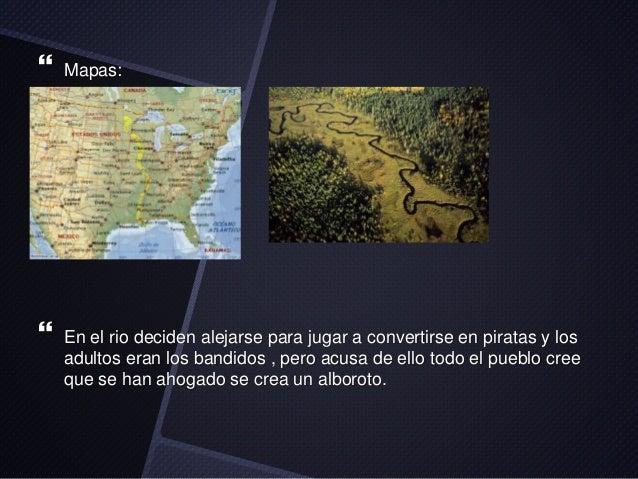   Mapas:    En el rio deciden alejarse para jugar a convertirse en piratas y los  adultos eran los bandidos , pero acusa...