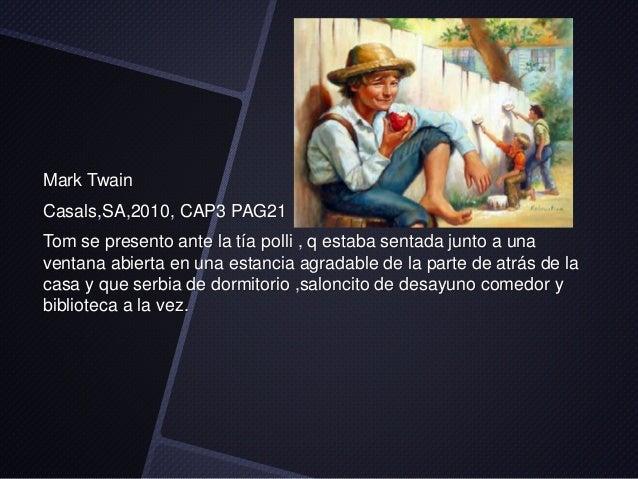 Mark Twain  Casals,SA,2010, CAP3 PAG21  Tom se presento ante la tía polli , q estaba sentada junto a una  ventana abierta ...