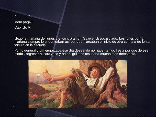 '' ''  Ídem pag43  Capitulo VI  Llego la mañana del lunes y encontró a Tom Sawyer desconsolado. Los lunes por la  mañana s...