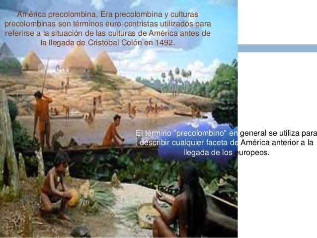 América precolombina, Era precolombina y culturas  precolombinas son términos euro-centristas utilizados para  referirse a...