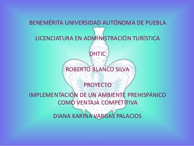 BENEMÉRITA UNIVERSIDAD AUTÓNOMA DE PUEBLA  LICENCIATURA EN ADMINISTRACIÓN TURÍSTICA  DHTIC  ROBERTO BLANCO SILVA  PROYECTO...
