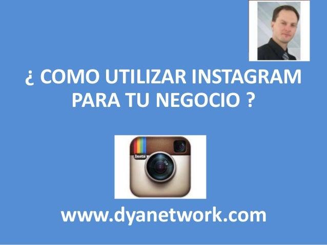 ¿ COMO UTILIZAR INSTAGRAM  PARA TU NEGOCIO ?  www.dyanetwork.com