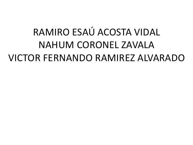 RAMIRO ESAÚ ACOSTA VIDAL  NAHUM CORONEL ZAVALA  VICTOR FERNANDO RAMIREZ ALVARADO