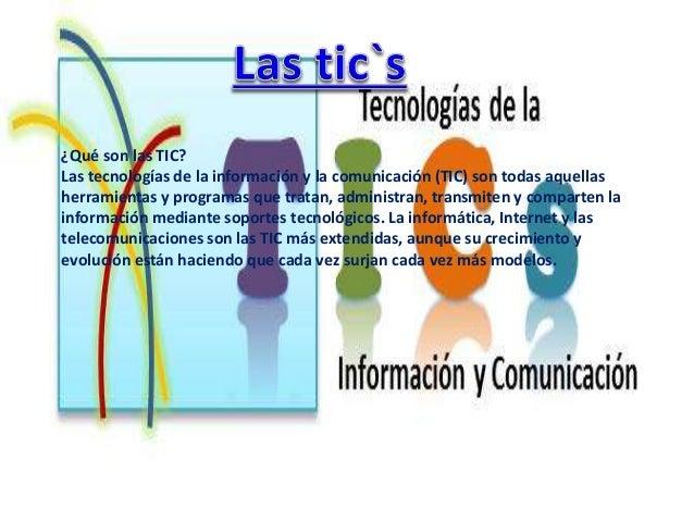¿Qué son las TIC?  Las tecnologías de la información y la comunicación (TIC) son todas aquellas  herramientas y programas ...