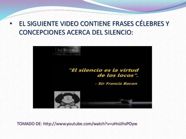 • EL SIGUIENTE VIDEO CONTIENE FRASES CÉLEBRES Y  CONCEPCIONES ACERCA DEL SILENCIO:  TOMADO DE: http://www.youtube.com/watc...