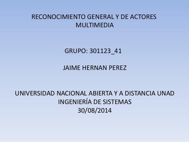 RECONOCIMIENTO GENERAL Y DE ACTORES MULTIMEDIA GRUPO: 301123_41 JAIME HERNAN PEREZ UNIVERSIDAD NACIONAL ABIERTA Y A DISTAN...