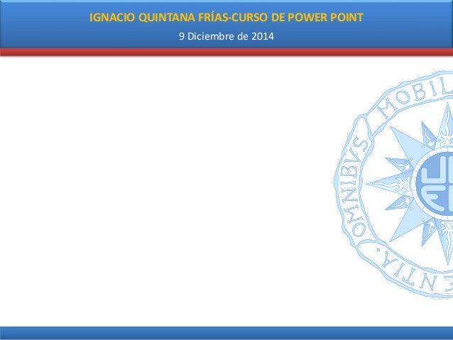 IGNACIO QUINTANA FRÍAS-CURSO DE POWER POINT  9 Diciembre de 2014
