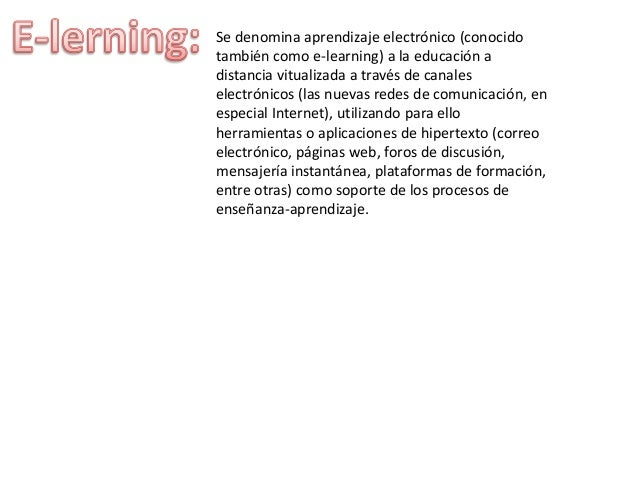 Se denomina aprendizaje electrónico (conocido  también como e-learning) a la educación a  distancia vitualizada a través d...