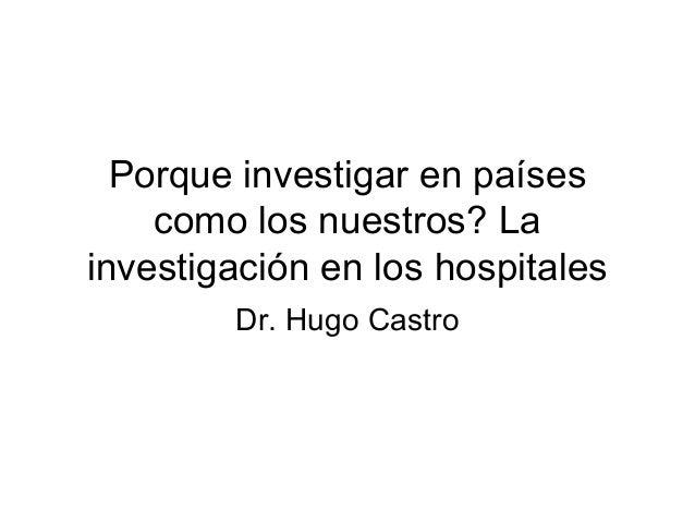 Porque investigar en países como los nuestros? La investigación en los hospitales Dr. Hugo Castro