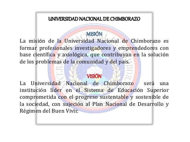 UNIVERSIDADNACIONALDE CHIMBORAZO MISIÓN La misión de la Universidad Nacional de Chimborazo es formar profesionales investi...
