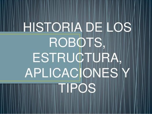 HISTORIA DE LOS ROBOTS, ESTRUCTURA, APLICACIONES Y TIPOS