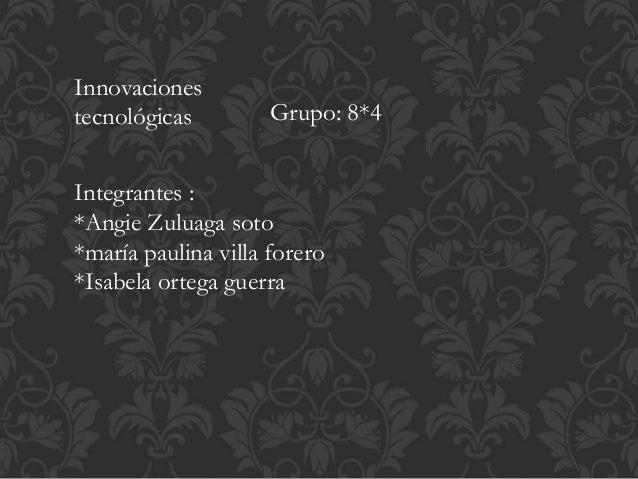 Integrantes : *Angie Zuluaga soto *maría paulina villa forero *Isabela ortega guerra Innovaciones tecnológicas Grupo: 8*4