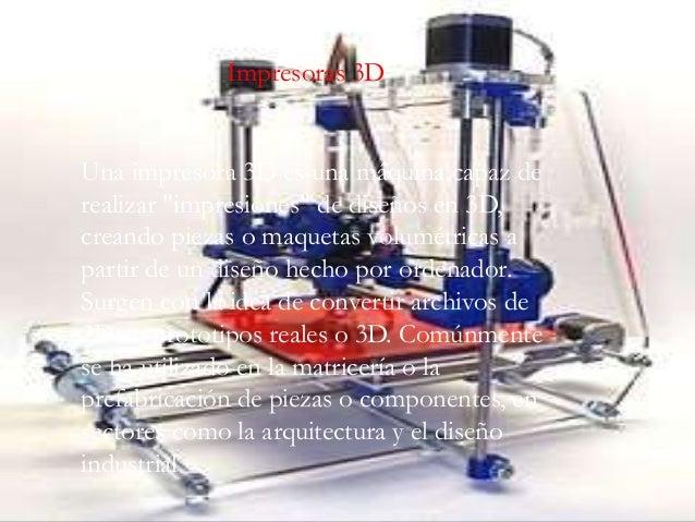 """Una impresora 3D es una máquina capaz de realizar """"impresiones"""" de diseños en 3D, creando piezas o maquetas volumétricas a..."""
