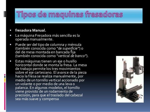  fresadora Manual.  La máquina Fresadora más sencilla es la operada manualmente.  Puede ser del tipo de columna y ménsu...