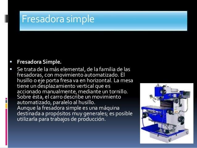 Fresadorasimple  Fresadora Simple.  Se trata de la más elemental, de la familia de las fresadoras, con movimiento automa...
