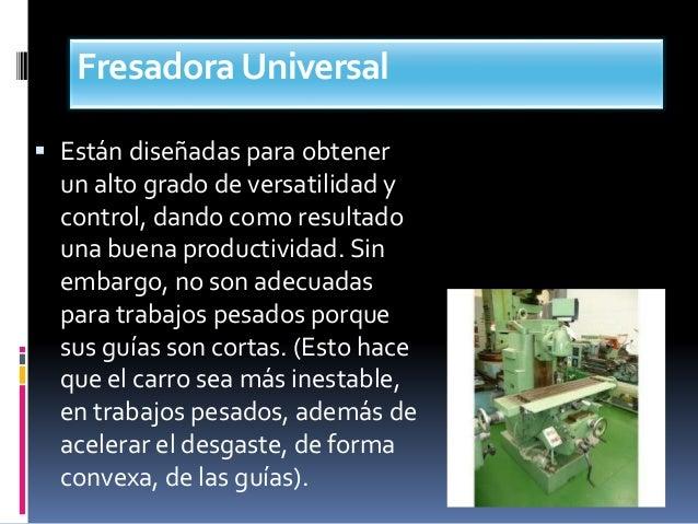 FresadoraUniversal  Están diseñadas para obtener un alto grado de versatilidad y control, dando como resultado una buena ...