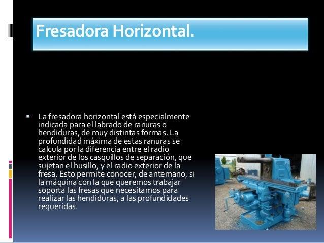 Fresadora Horizontal.  La fresadora horizontal está especialmente indicada para el labrado de ranuras o hendiduras, de mu...