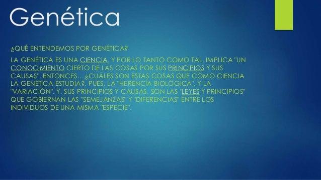 """Genética ¿QUÉ ENTENDEMOS POR GENÉTICA? LA GENÉTICA ES UNA CIENCIA, Y POR LO TANTO COMO TAL, IMPLICA """"UN CONOCIMIENTO CIERT..."""