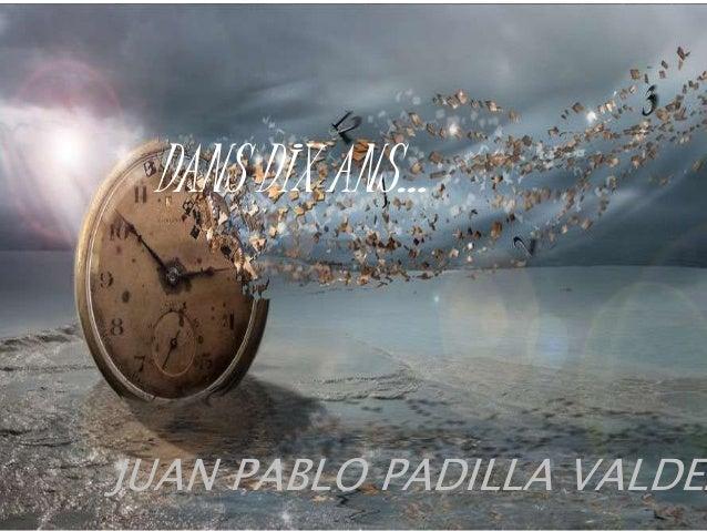 JUAN PABLO PADILLA VALDEZ DANS DIX ANS…