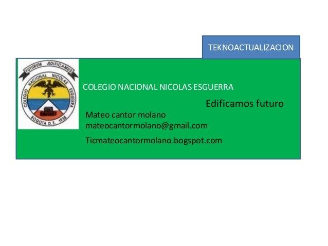 COLEGIO NACIONAL NICOLAS ESGUERRA Edificamos futuro Mateo cantor molano mateocantormolano@gmail.com Ticmateocantormolano.b...