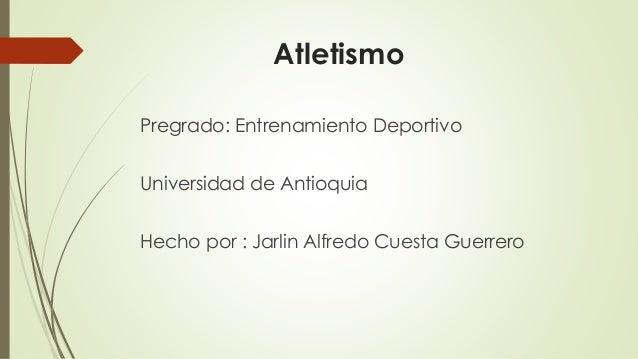 Atletismo Pregrado: Entrenamiento Deportivo Universidad de Antioquia Hecho por : Jarlin Alfredo Cuesta Guerrero