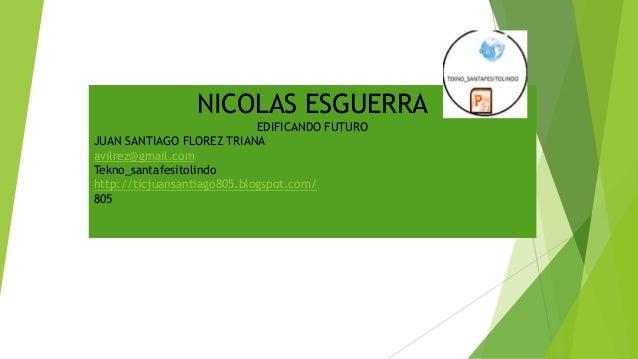 NICOLAS ESGUERRA EDIFICANDO FUTURO JUAN SANTIAGO FLOREZ TRIANA avilrez@gmail.com Tekno_santafesitolindo http://ticjuansant...