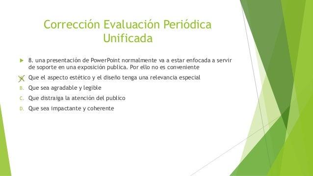 Corrección Evaluación Periódica Unificada  8. una presentación de PowerPoint normalmente va a estar enfocada a servir de ...