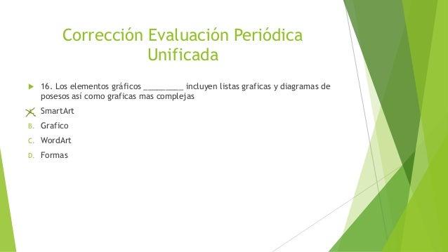 Corrección Evaluación Periódica Unificada  16. Los elementos gráficos _________ incluyen listas graficas y diagramas de p...