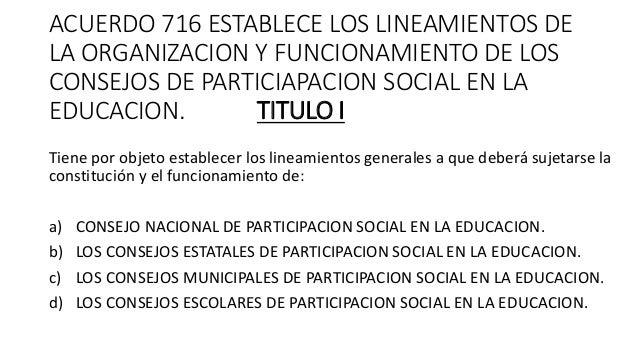 ACUERDO 716 ESTABLECE LOS LINEAMIENTOS DE LA ORGANIZACION Y FUNCIONAMIENTO DE LOS CONSEJOS DE PARTICIAPACION SOCIAL EN LA ...