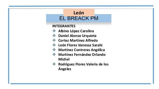 EL BREACK PM León INTEGRANTES  Albino López Carolina  Daniel Alonso Urquieta  Cortez Martínez Alfredo  León Flores Van...